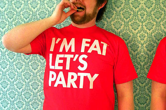 wonderful fat people close to you. I'M FAT. YOU'RE FAT. LET'S PARTY.""
