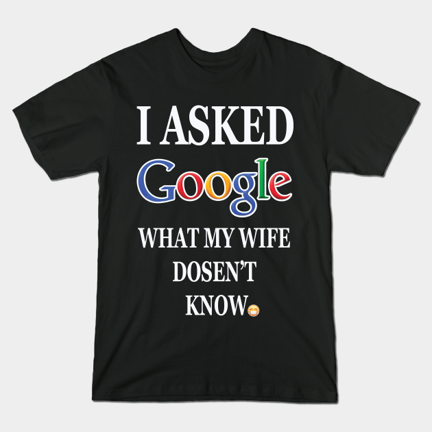 I ASKED GOOGLE WHAT MY WIFE DOSENT KNOW