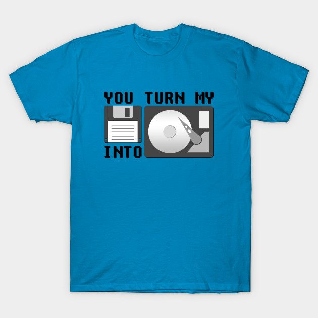 You turn my floppy disk into hard drive T-Shirt