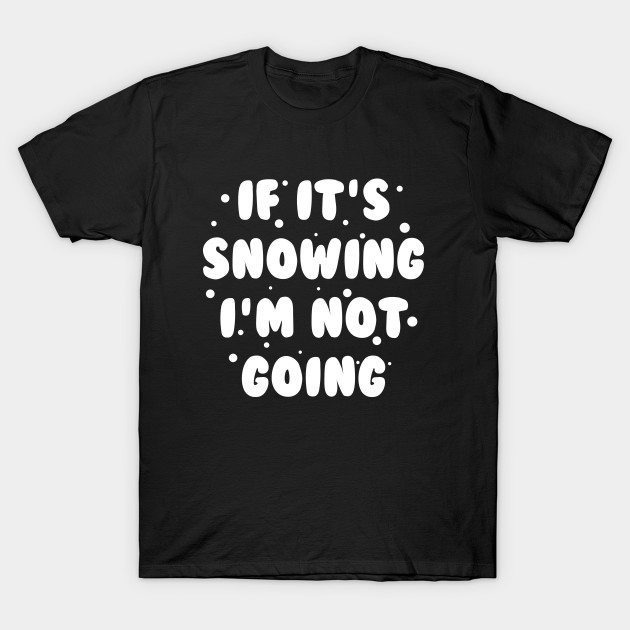 If It's Snowing T-Shirt