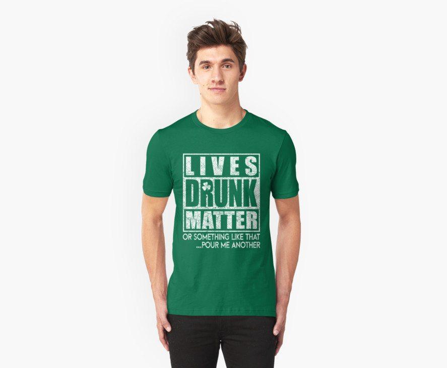 Drunk Lives Matter – Saint Patrick Day Gift!