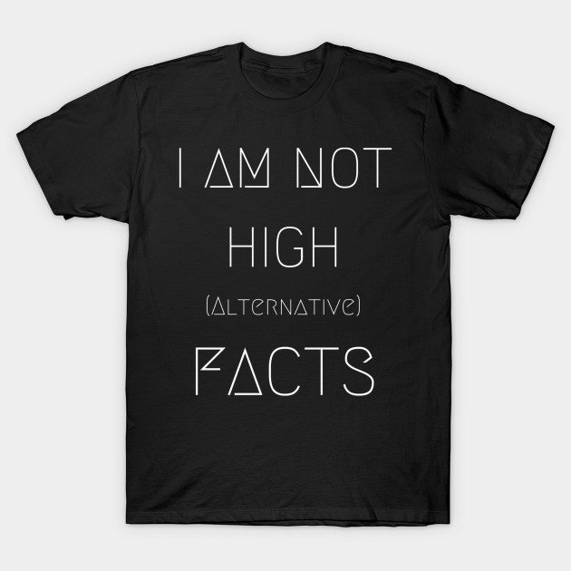 I Am Not High (Alternative) Facts – 420 Weed Tee T-Shirt