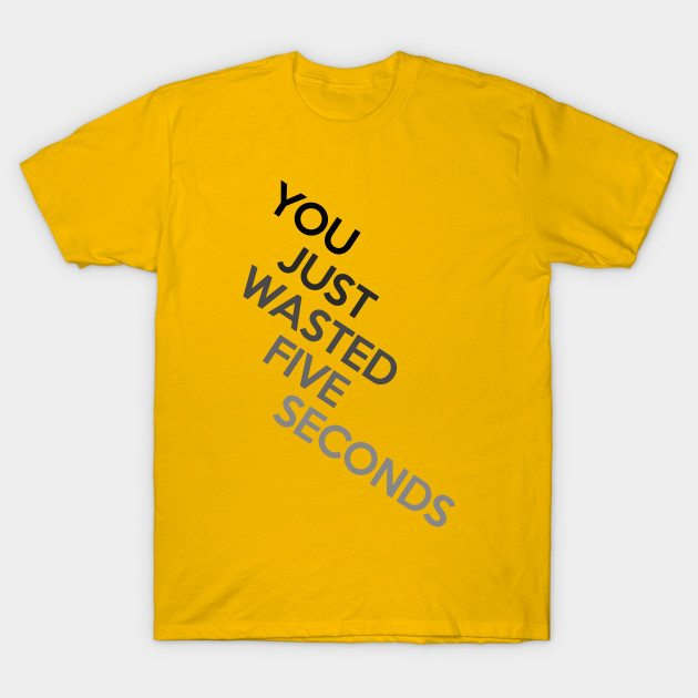 You Just Wasted Five Seconds T-Shirt