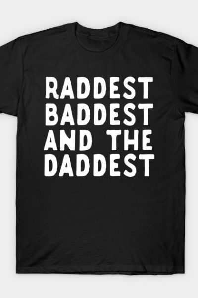 Raddest Baddest And The Daddest Father's Day Gift T-Shirt
