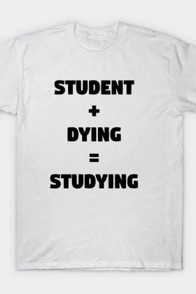 Student + Dying = Studying T-Shirt