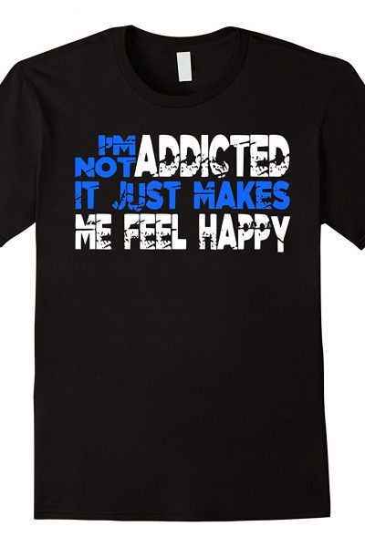I'm Not Addicted It Just Makes Me Feel Happy