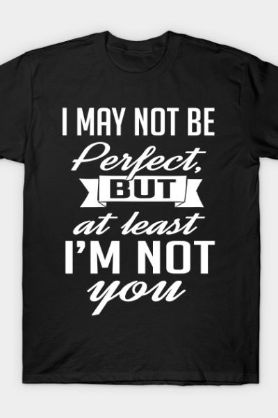 I may not be perfect but at least I'm not you T-Shirt