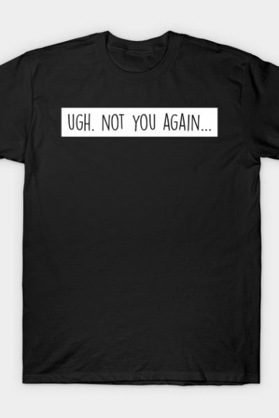 Insult: UGH. Not you again… T-Shirt