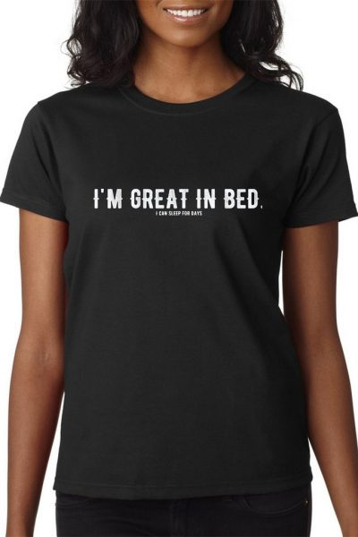 I'm Great In Bed. I Can Sleep For Days Tee