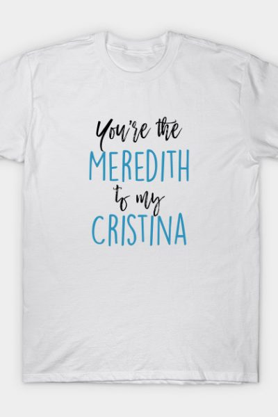 Greys Anatomy – You're the Meredith to my Cristina T-Shirt
