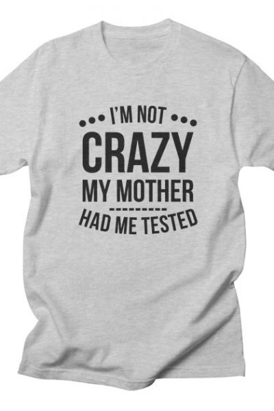 I'm Not Crazy My Mother Had Me Tested T-Shirt | Red Yolk's Shop