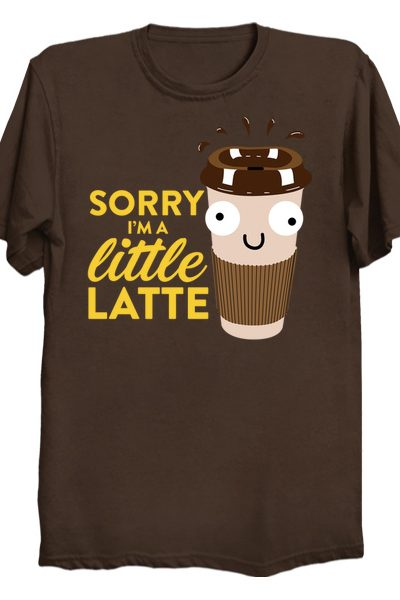 Sorry I'm A Little Latte