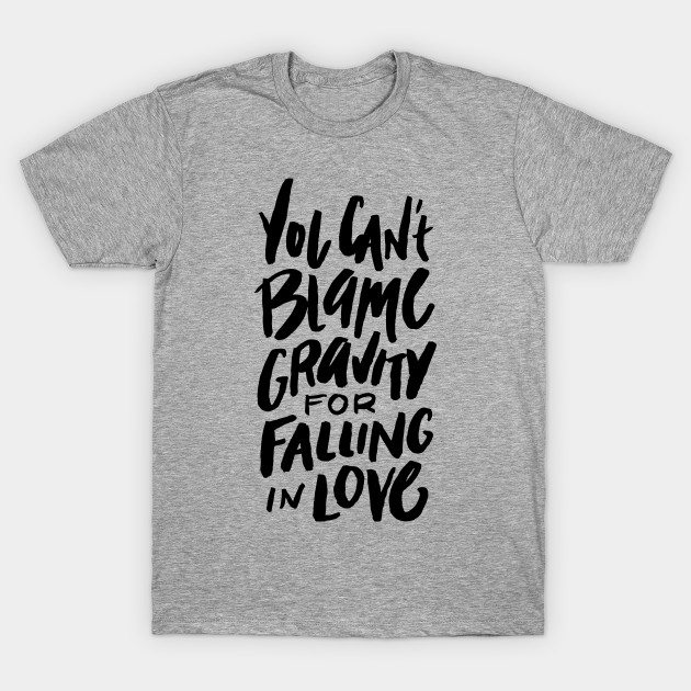 You can't blame gravity for falling in love. (Black Text Only)