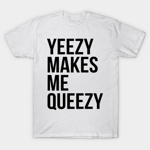 Yeezy makes me queezy T-Shirt