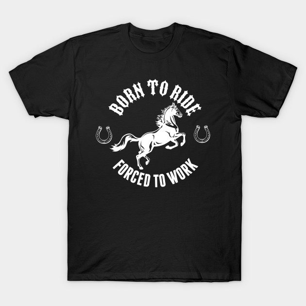 Born To Ride, Forced To Work Equestrians T-Shirt