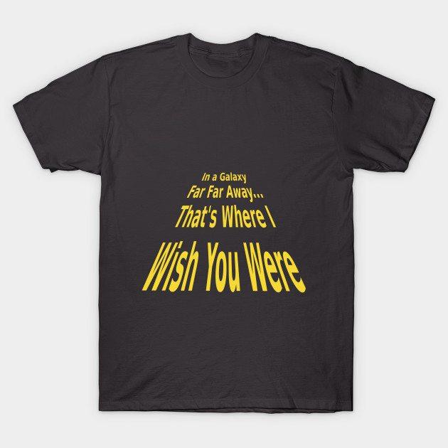 In a galaxy far far away…that's where I wish you were T-Shirt