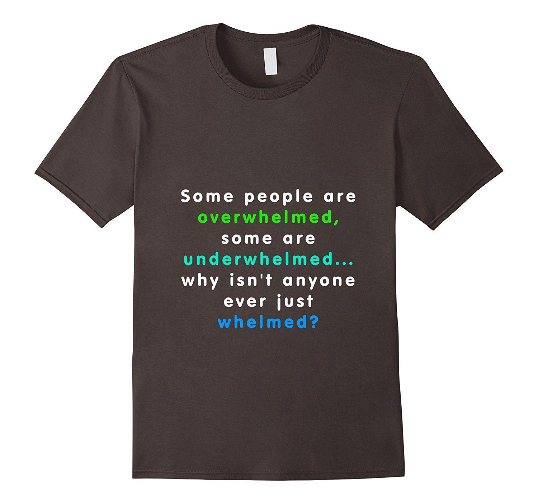 Overwhelmed, Underwhelmed, why not just Whelmed? Funny Shirt