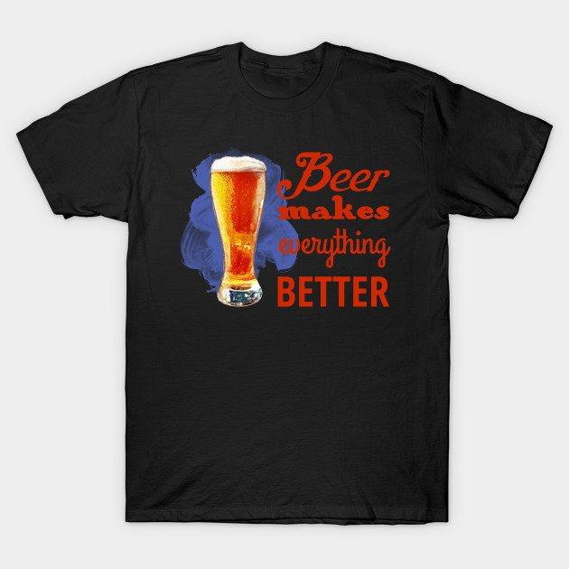 Beer Makes Everything Better T-Shirt