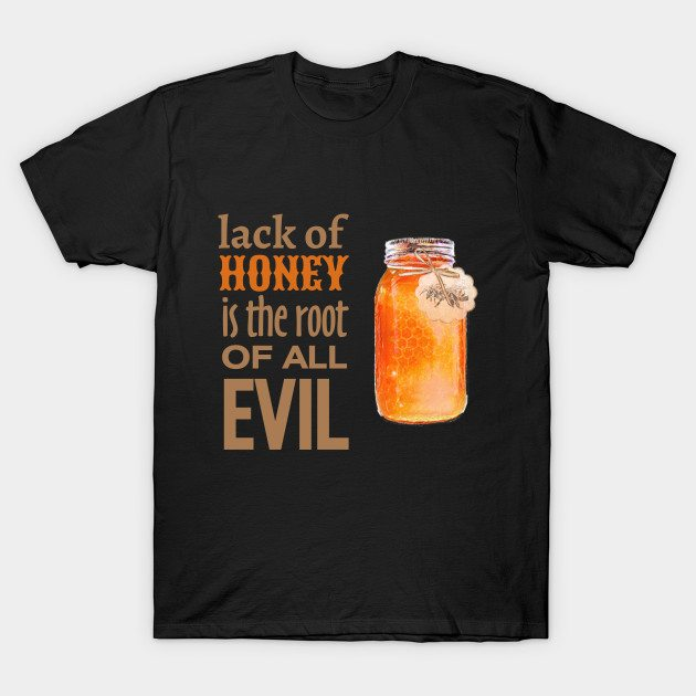 Lack of Honey is the Root of All Evil T-Shirt