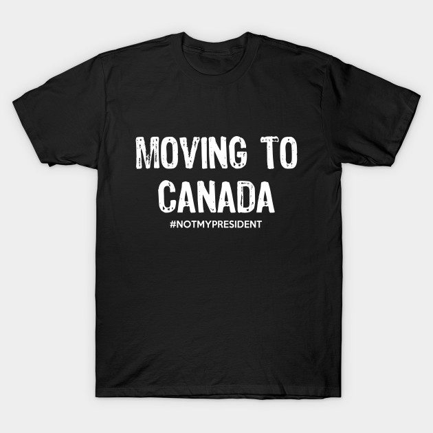 Moving To Canada – Not My President T-Shirt