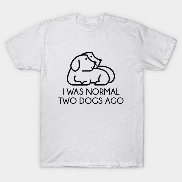 I Was Normal Two Dogs Ago T-Shirt