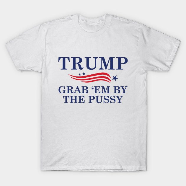 Trump Grab 'Em By The Pussy T-Shirt