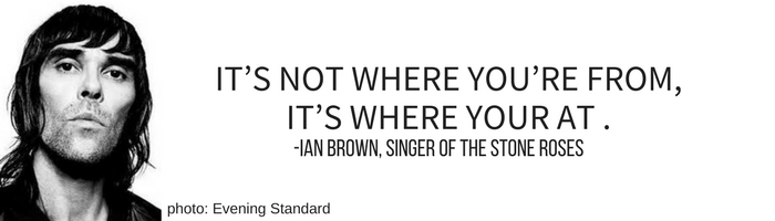 """It's not where you're from, it's where your at"" – Ian Brown, singer of The Stone Roses"