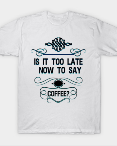 IS IT TOO LATE NOW TO SAY COFFEE?