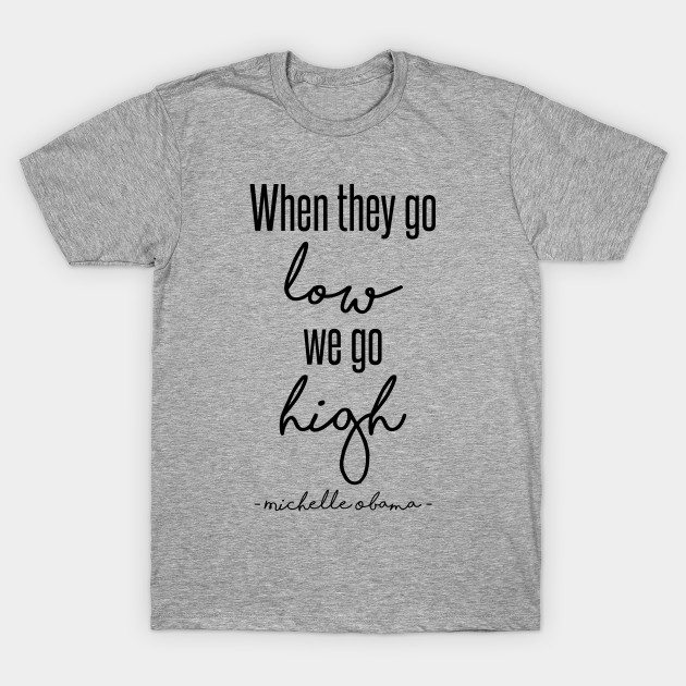 When They Go Low We Go High T-Shirt