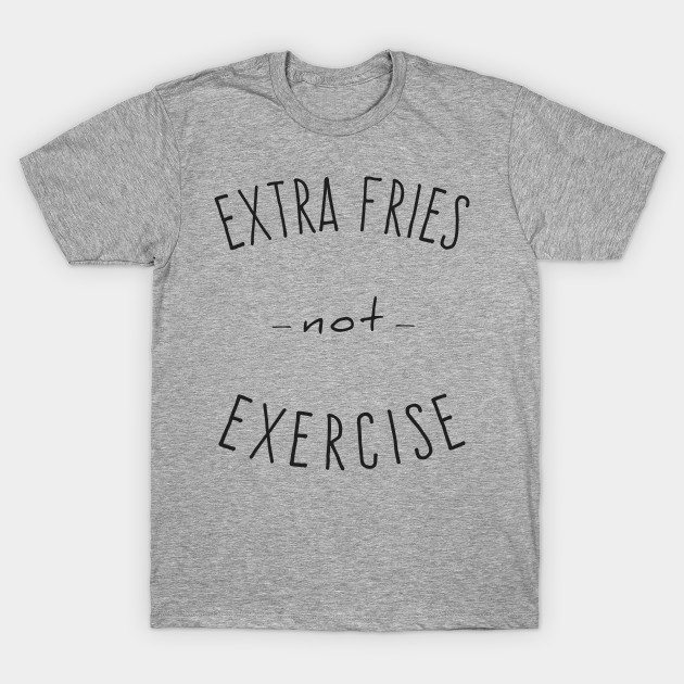 Extra Fries Not Exercise T-Shirt