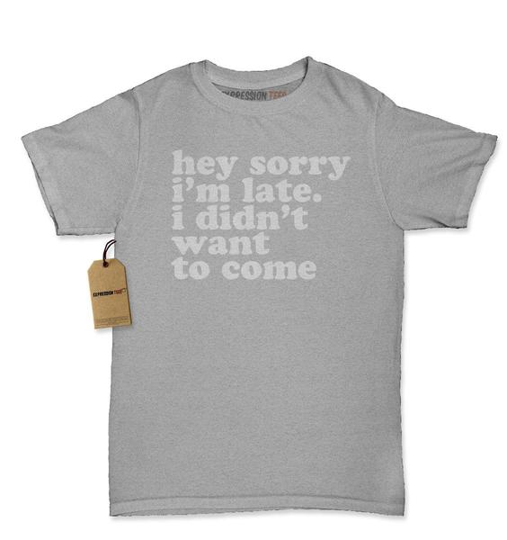 Hey Sorry I'm Late, I Didn't Want To Come Womens T-shirt
