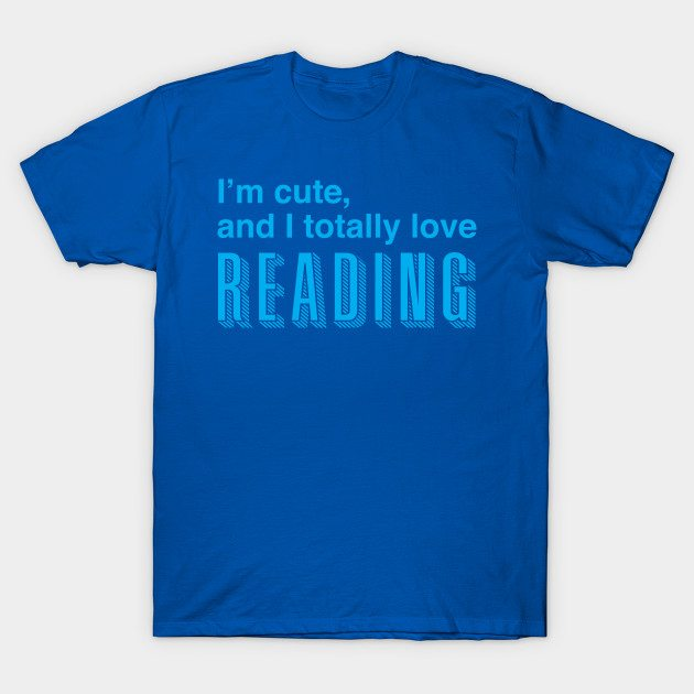 I'm cute and I totally love READING T-Shirt