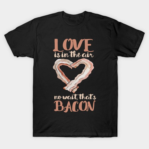 Love is in the air, no wait that's bacon Valentine's day T-Shirt