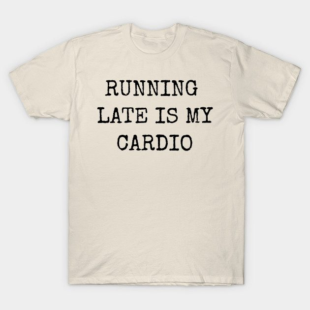 Running Late Is My Cardio Funny Motivational Inspirational T-Shirt