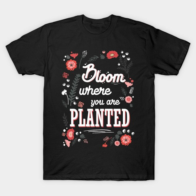 Bloom where you're planted – spring inspiration quote flower T-Shirt