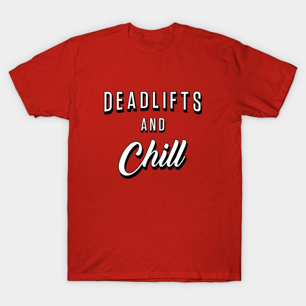 Deadlifts And Chill T-Shirt