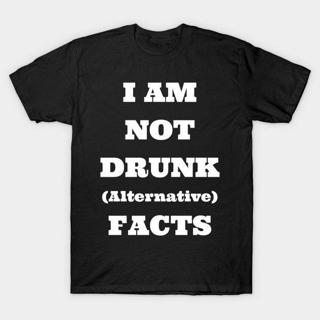 I Am Not Drunk (Alternative) Facts – Drinking T-Shirt