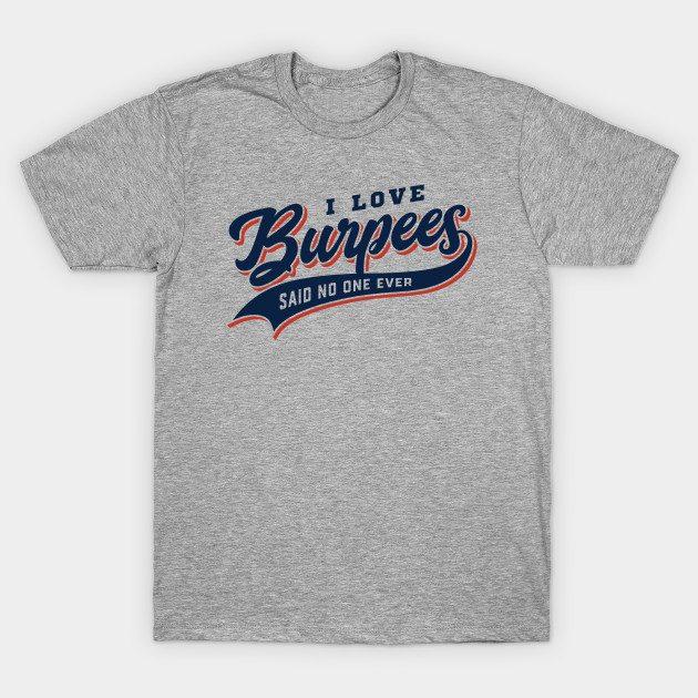 I Love Burpees Said No One Ever T-Shirt