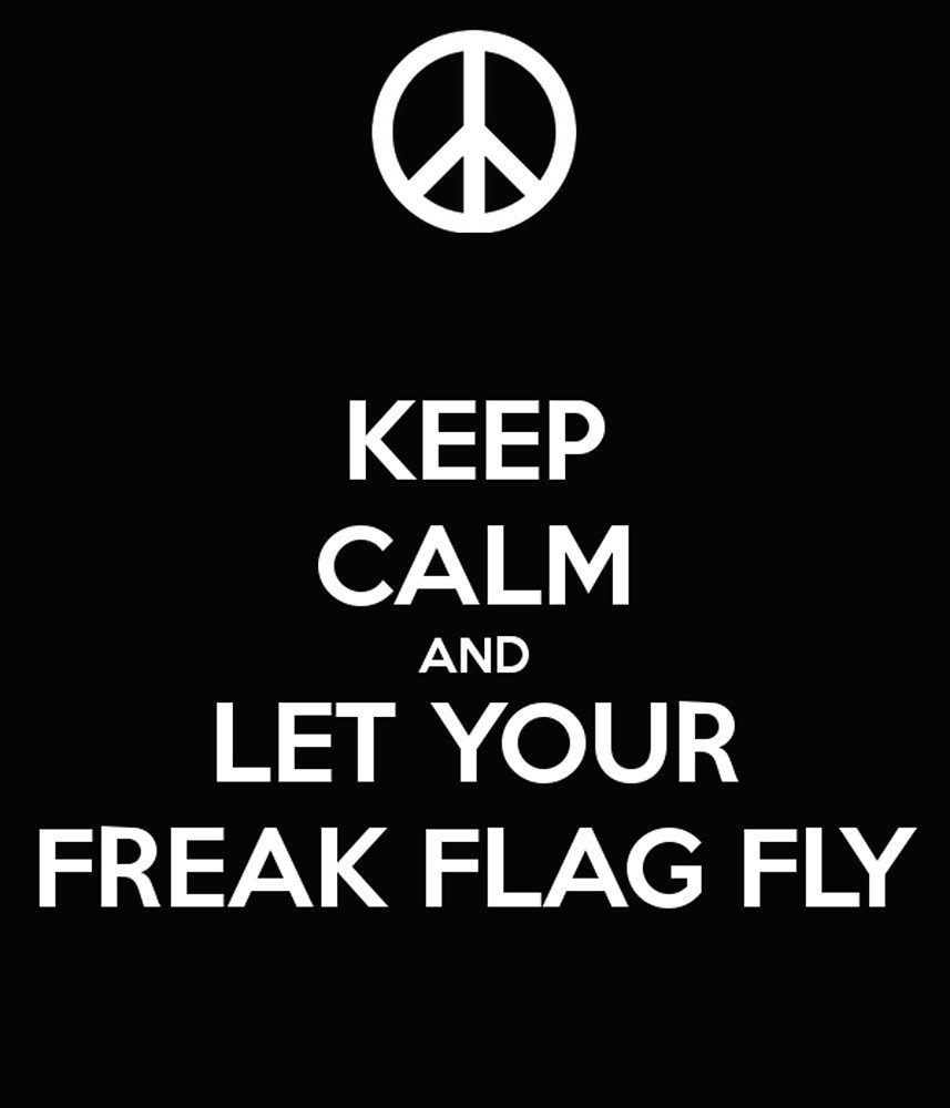 Keep Calm and Let Your Freak Flag Fly