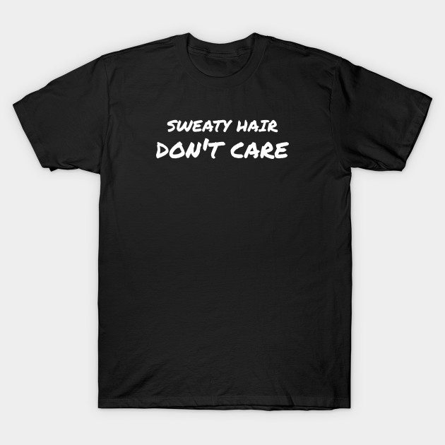 Sweaty Hair Don't Care – White Text T-Shirt