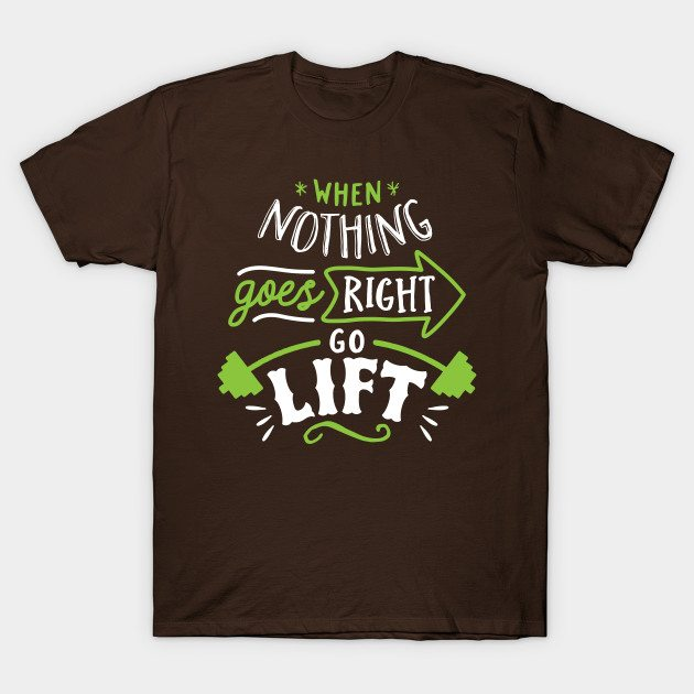 When Nothing Goes Right Go Lift T-Shirt