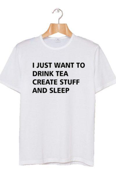 Drink Tea Create Stuff and Sleep T-shirt