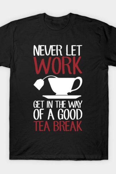 Never Let Work Get In The Way Of A Good Tea Break T-Shirt