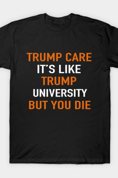 Trump Care It's Like Trump University But You Die T-Shirt