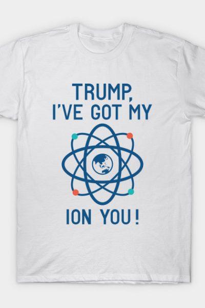 Trump, I've Got My Ion You T-Shirt
