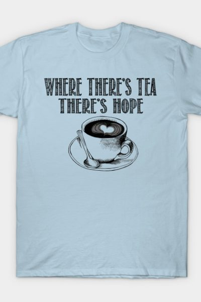 Where there's tea, there's hope T-Shirt