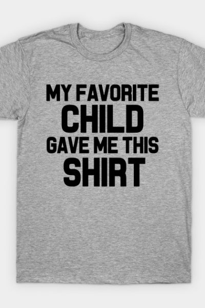 My Favorite Child Gave Me This Shirt T-Shirt