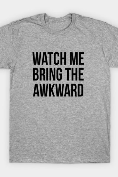 watch me bring the awkward T-Shirt