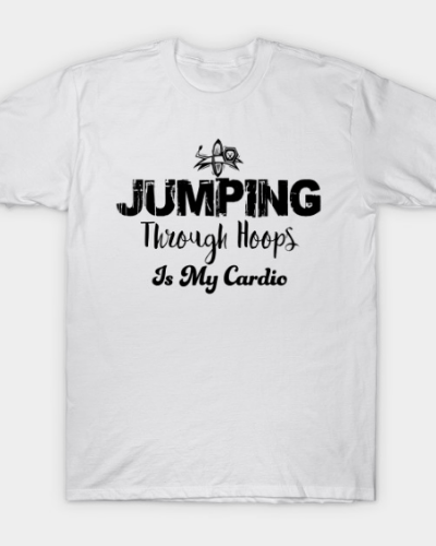 Jumping through hoops is my cardio T-Shirt
