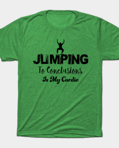 Jumping to conclusions is my cardio T-Shirt
